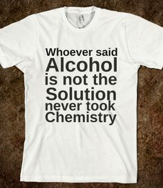 """Drink Alcohol b/c Science said so - """"Alcohol is the solutions- it's Chemistry"""" - find this t-shirt on skreened"""