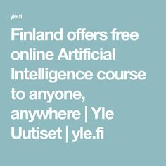 Finland offers free online Artificial Intelligence course to anyone, anywhere | Yle Uutiset | yle.fi