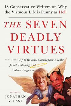The Seven Deadly Virtues: Eighteen Conservative Writers on Why the Virtuous Life Is Funny As Hell