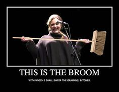 """This is the broom with which I shall sweep the grammies, bitches."" Love it!"