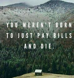 You weren't born to just pay bills and die. * * * Click the image above to listen to one of the top self help podcasts on iTunes.