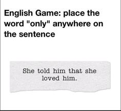 """You can place the word """"only"""" anywhere in this sentence but where you put it makes all the difference to what the sentence means!"""