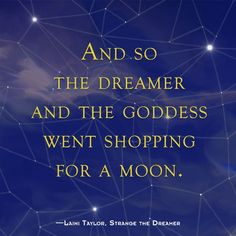And so the dreamer and goddess went shopping for a moon - Strange The Dreamer by Laini Taylor Ya Book Quotes, Favorite Book Quotes, Book Memes, I Love Books, My Books, Shatter Me Quotes, Dreamer Quotes, Bones Quotes, Laini Taylor