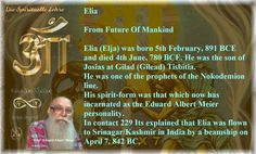 Elia (Elja) was born 5th February, 891 BCE and died 4th June, 780 BCE. He was the son of Josias at Gilad (Gilead) Tisbitia.  He was one of the prophets of the Nokodemion line.  His spirit-form was that which now has incarnated as the Eduard Albert Meier personality.