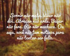 Sorrir não mata. Viver não dói. Abraçar não arde. Beijar não fere. Rir não machuca. Ou seja, você não tem motivos para não tentar ser feliz....