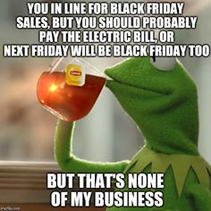 But Thats None Of My Business | YOU IN LINE FOR BLACK FRIDAY SALES, BUT YOU SHOULD PROBABLY PAY THE ELECTRIC BILL, OR NEXT FRIDAY WILL BE BLACK FRIDAY TOO BUT THAT'S NONE O | image tagged in memes,but thats none of my business,kermit the frog | made w/ Imgflip meme maker
