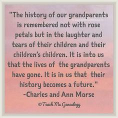 """The history of our grandparents is remembered not with rose petals but in the laughter and tears of their children and their children's children. It is unto us that the lives of the grandparents have gone. It is in us that their history becomes a future."" ~ Charles and Ann Morse"