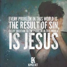 Every problem in this world is the result of sin, every solution to the problems in this world is Jesus.