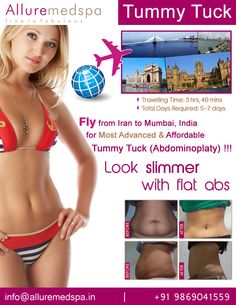 Tummy Tuck is procedure to remove fat and excess loose skin, tightening muscles from the abdomen, tummy by Celebrity Tummy Tuck surgeon Dr. Milan Doshi. Fly to India for Tummy Tuck surgery (also known as Lipo Abdominoplasty, Mini Tummy Tuck) at affordable price/cost compare to Tehran, Mashhad, Karaj,IRAN at Alluremedspa, Mumbai, India.   For more info- http://www.Alluremedspa-iran.com/cosmetic-surgery/body-surgery/tummy-tuck.html