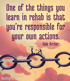 Addiction quote: One of the things you learn in rehab is that you're responsible for your own actions.   www.HealthyPlace.com