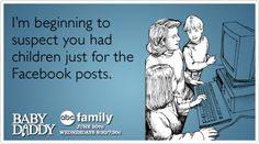 I'm beginning to suspect you had children just for the Facebook posts.