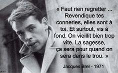 """Jacques Brel (1929-1978) - Citation - Année 1971 - """"Faut rien regretter ... Revendique tes conneries, elles sont à toi. Et surtout, vis à fond. On vieillit bien trop vite. La sagesse, ça sera pour quand on sera dans le trou.""""                                                                                                                                                      Plus"""