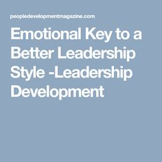Emotional Key to a Better Leadership Style -Leadership Development