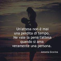 Un'attesa non è mai una perdita di tempo. Ne vale la pena l'attesa quando si ama veramente una persona. -Antonia Gravina