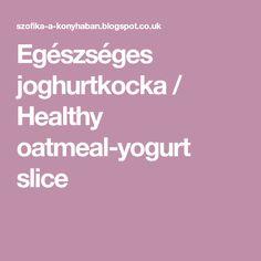 Egészséges joghurtkocka / Healthy oatmeal-yogurt slice Oatmeal Yogurt, Naan, Cooking, Healthy, Desserts, Food, Kitchen, Tailgate Desserts, Deserts
