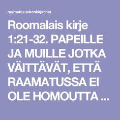 Roomalais kirje 1:21-32. PAPEILLE JA MUILLE JOTKA VÄITTÄVÄT, ETTÄ RAAMATUSSA EI OLE HOMOUTTA TUOMITSEVAA TEKSTIÄ.