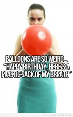 wow. i can't look at balloons the same way again. although when you think about it.....it reallly is weird.