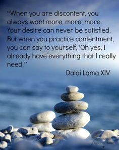 """When you are discontent, you always want more, more, more. Your desire can never be satisfied. But when you practice contentment, you can say to yourself, """"Oh yes, I already have everything that I really need."""""""