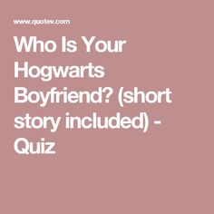 Who Is Your Hogwarts Boyfriend? (short story included) - Quiz