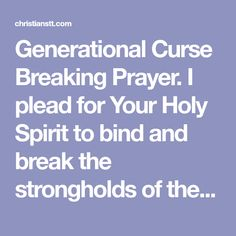 Generational Curse Breaking Prayer. I plead for Your Holy Spirit to bind and break the strongholds of these generational curses....