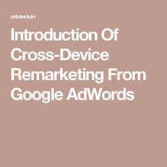 Introduction Of Cross-Device Remarketing From Google AdWords