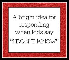 A great way to respond when students say I don't know --that will help them give an actual answer!