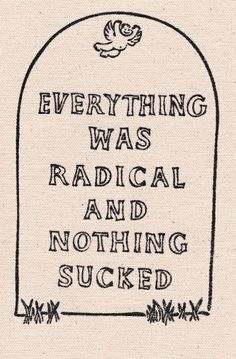 """""""Everything was radical and nothing sucked."""" Play on Vonnegut's """"Everything was beautiful and nothing hurt."""""""