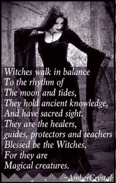 Witches walk in balance to the rhythm of the moon and tides. They hold ancient knowledge, and have sacred sight. They are the healers,  guides, protectors, and teachers. Blessed be the Witches, for they are Magickal creatures. Yes we are.