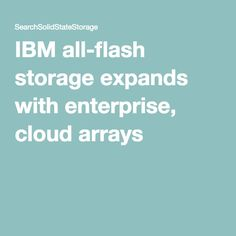 IBM all-flash storage expands with enterprise, cloud arrays