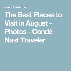 The Best Places to Visit in August - Photos - Condé Nast Traveler