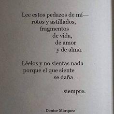 Lee estos pedazos de mi rotos y astillados, fragmentos de vjda, de amor y de alma. Léelos y no sientas nada porque el que siente se daña... siempre. Denise Márquez #frases