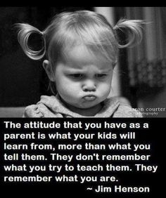 The attitude that you have as a parent is what your kids will learn from, more than what you tell them.  They don't remember what you try to teach them.  They remember what you are. - Jim Henson