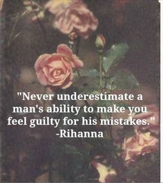 Never underestimate a man's ability to make you feel guilty for his mistakes - Rihanna.  Projection