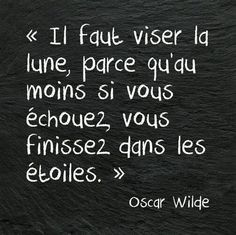 'Always aim for the moon because, if you miss, you will end up in the stars.' ~Oscar Wilde.