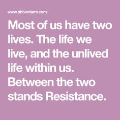 Most of us have two lives. The life we live, and the unlived life within us. Between the two stands Resistance.