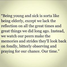Being young and sick is sorta like being elderly, except we lack the reflection on all the great times and great things we did long ago. Instead, we watch our peers make the memories and strides they'll look back on fondly, bitterly observing and praying for our chance. Our time.
