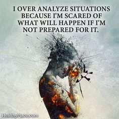 Quote on anxiety: I over analyze situations because I'm scared of what will happen if I'm not prepared for it. www.HealthyPlace.com