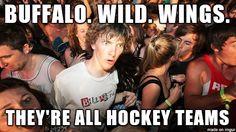 Buffalo. Wild. Wings. They're all hockey teams! Dude...