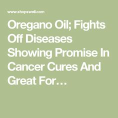 Oregano Oil; Fights Off Diseases Showing Promise In Cancer Cures And Great For…