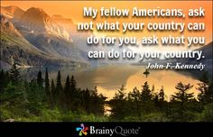 My fellow Americans, ask not what your country can do for you, ask what you can do for... - John F. Kennedy - BrainyQuote