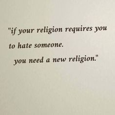 If you religion requires you to hate someone, you need a new religion