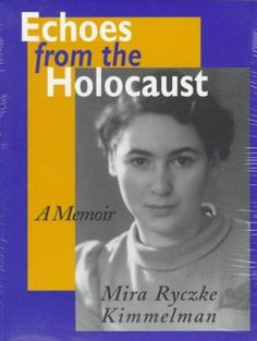 "Echoes from the Holocaust A Memoir Mira Ryczke Kimmelman ""During the most difficult times of World War II,"" Mira Kimmelman writes, ""I wondered whether the world really knew what was happening to us. I"
