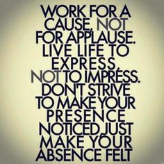 """Work for a cause, not for applause. Live life to express, not to impress. Don't strive to make your presence noticed, just make your presence felt"""