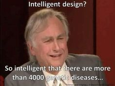 Richard Dawkins on Intelligent Design  So intelligent that there are more than 4,000 genetic disease? Where is the intelligence in that? That's failure, not intelligent design.