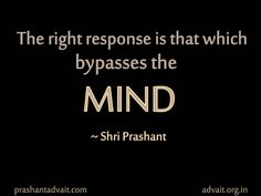 The right response is that which bypasses the mind.  ~ Shri Prashant  #ShriPrashant #Advait #mind #response #beyond #awareness Read at:- prashantadvait.com Watch at:- www.youtube.com/c/ShriPrashant Website:- www.advait.org.in Facebook:- www.facebook.com/prashant.advait LinkedIn:- www.linkedin.com/in/prashantadvait Twitter:- https://twitter.com/Prashant_Advait