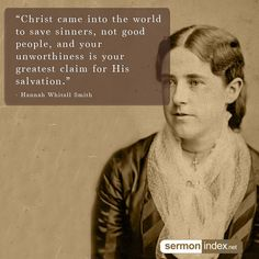 """""""Christ came into the world to save sinners, not good people, and your unworthiness is your greatest claim for His salvation."""" - Hannah Whitall Smith #christ #sinners #unworthiness"""