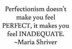 perfectionism doesn't make you feel perfect....