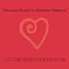 Stuff to do with your kids in Kitchener Waterloo: February 2016 Valentines Day, Family Day Weekend And More Stuff To Do In Kitchener Waterloo