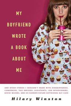 My Boyfriend Wrote a Book About Me: And Other Stories I Shouldn't Share with Acquaintances, Coworkers, Taxi drivers, Assistants, Job Interviewers, ... and Ex/Current/Future Boyfriends but Have/Hilary Winston