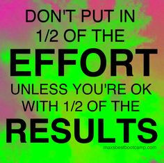 """Don't put in 1/2 of the EFFORT, unless you're ok with 1/2 of the RESULTS."" ~Anon"